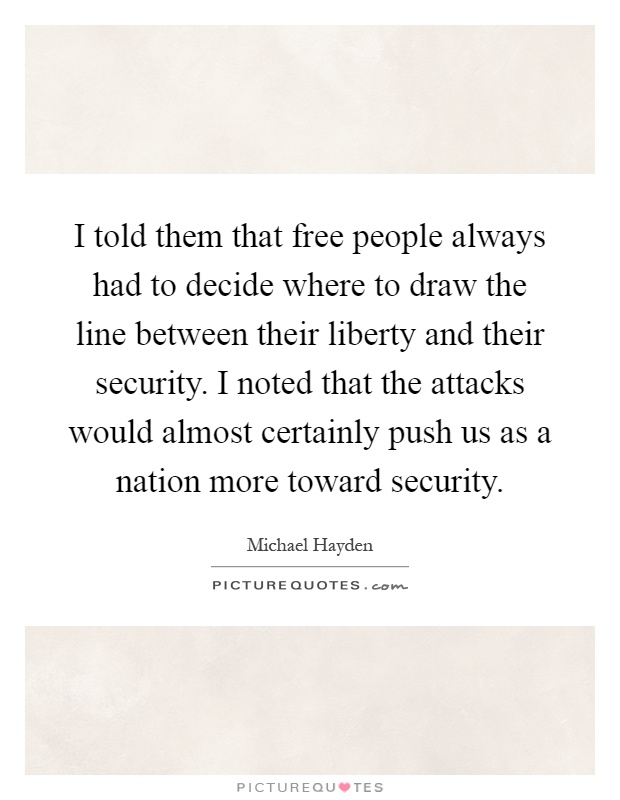 I told them that free people always had to decide where to draw the line between their liberty and their security. I noted that the attacks would almost certainly push us as a nation more toward security Picture Quote #1