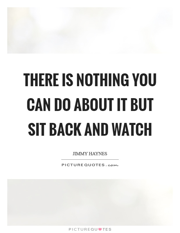 There is nothing you can do about it but sit back and watch Picture Quote #1