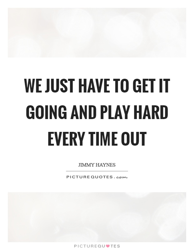 We just have to get it going and play hard every time out Picture Quote #1