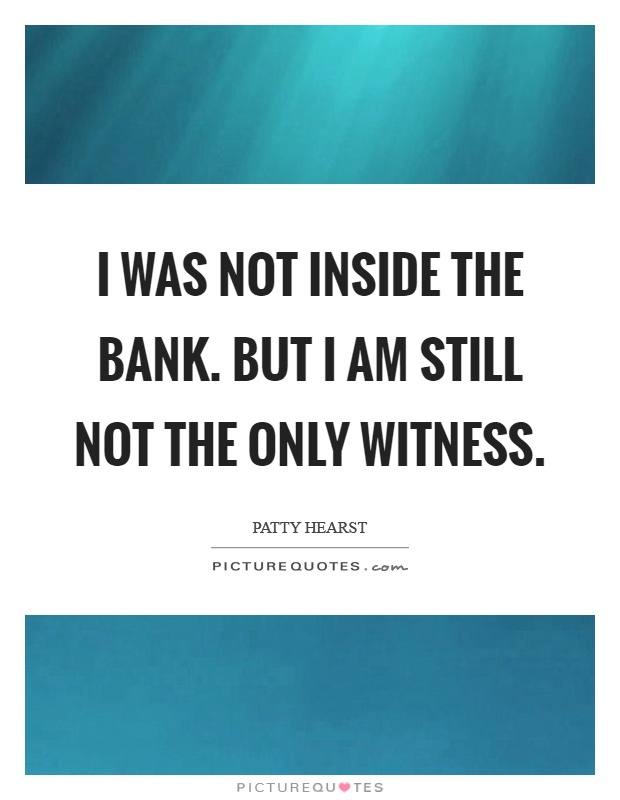 I was not inside the bank. But I am still not the only witness Picture Quote #1