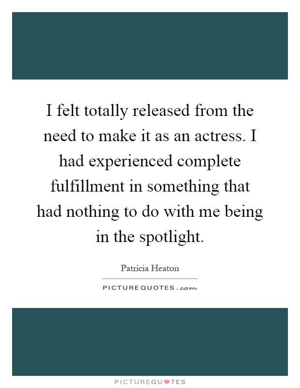 I felt totally released from the need to make it as an actress. I had experienced complete fulfillment in something that had nothing to do with me being in the spotlight Picture Quote #1