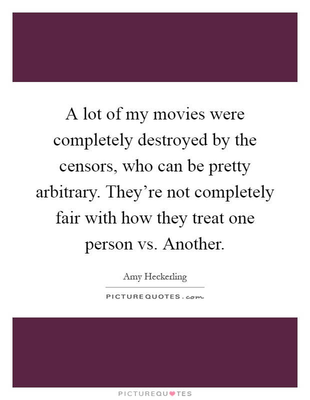 A lot of my movies were completely destroyed by the censors, who can be pretty arbitrary. They're not completely fair with how they treat one person vs. Another Picture Quote #1