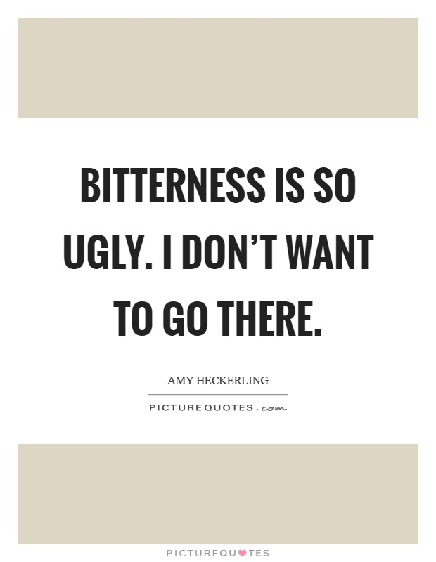 Bitterness is so ugly. I don't want to go there Picture Quote #1