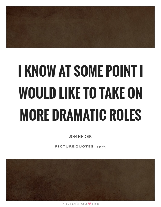 I know at some point I would like to take on more dramatic roles Picture Quote #1