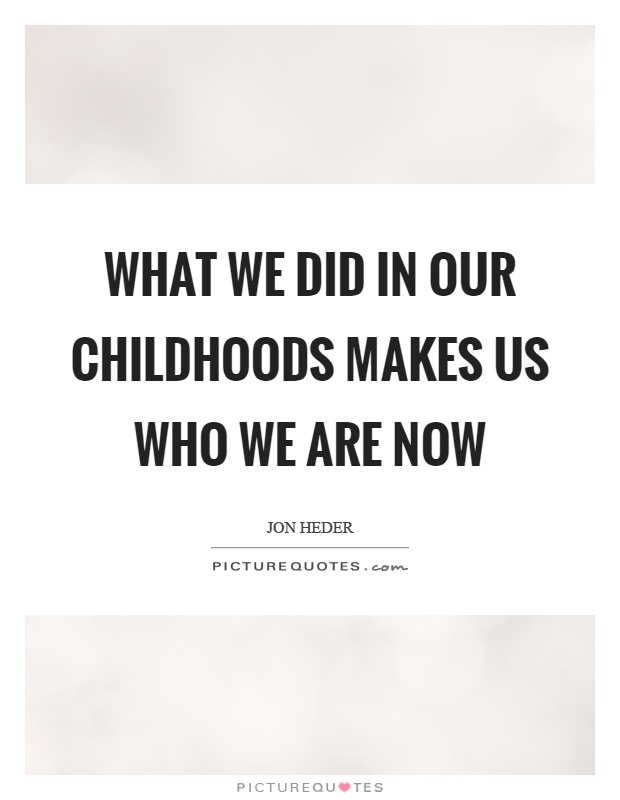 What we did in our childhoods makes us who we are now Picture Quote #1