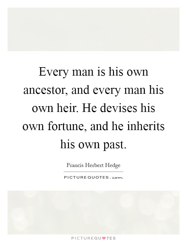 Every man is his own ancestor, and every man his own heir. He devises his own fortune, and he inherits his own past Picture Quote #1