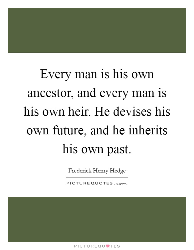 Every man is his own ancestor, and every man is his own heir. He devises his own future, and he inherits his own past Picture Quote #1