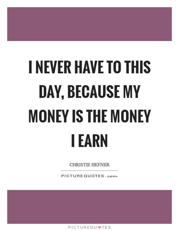 I never have to this day, because my money is the money I earn Picture Quote #1