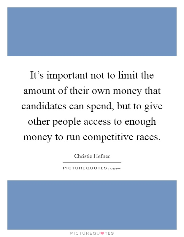 It's important not to limit the amount of their own money that candidates can spend, but to give other people access to enough money to run competitive races Picture Quote #1