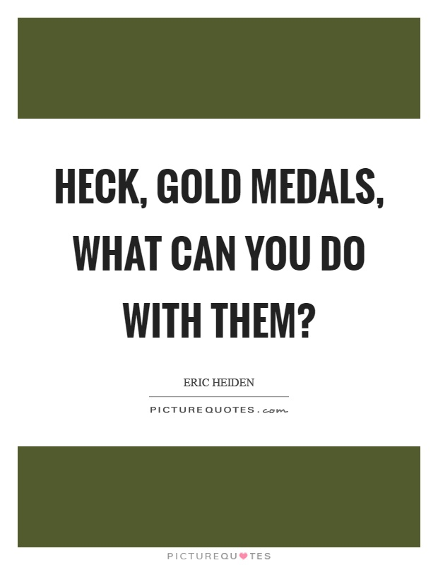 Heck, gold medals, what can you do with them? Picture Quote #1