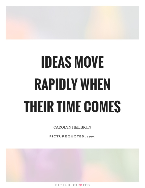 Ideas move rapidly when their time comes Picture Quote #1