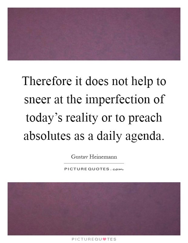 Therefore it does not help to sneer at the imperfection of today's reality or to preach absolutes as a daily agenda Picture Quote #1