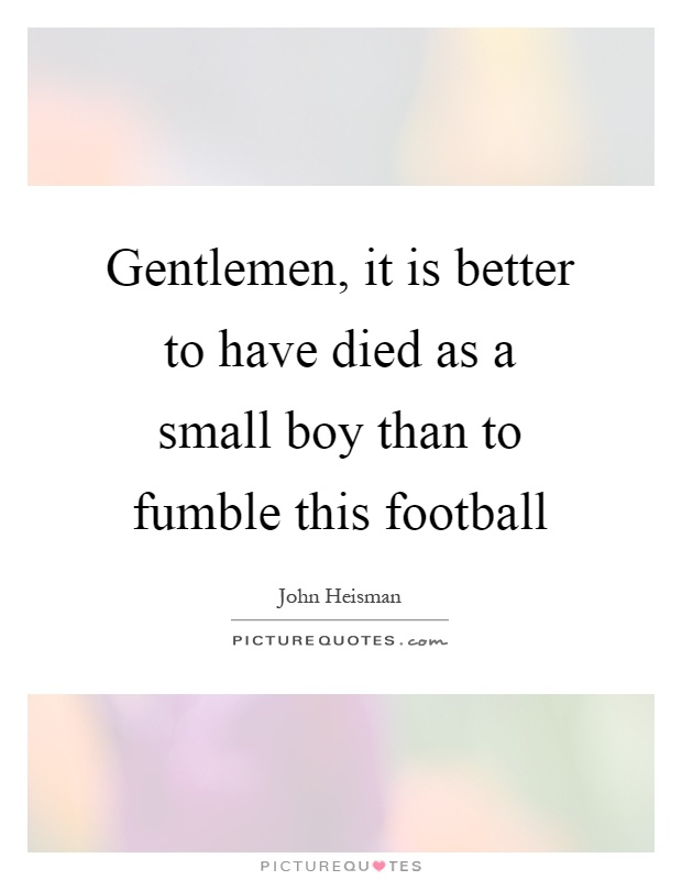 Gentlemen, it is better to have died as a small boy than to fumble this football Picture Quote #1