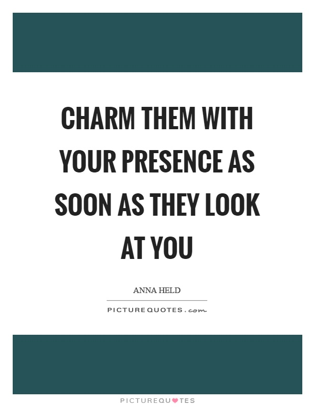Charm them with your presence as soon as they look at you Picture Quote #1