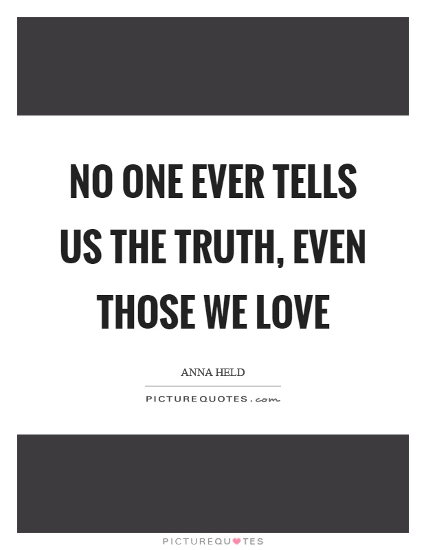 No one ever tells us the truth, even those we love Picture Quote #1