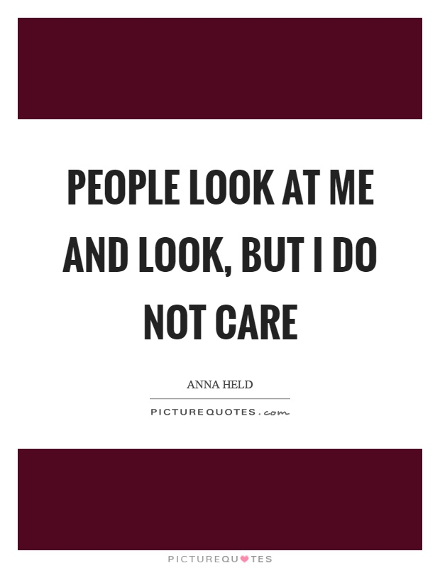 People look at me and look, but I do not care Picture Quote #1