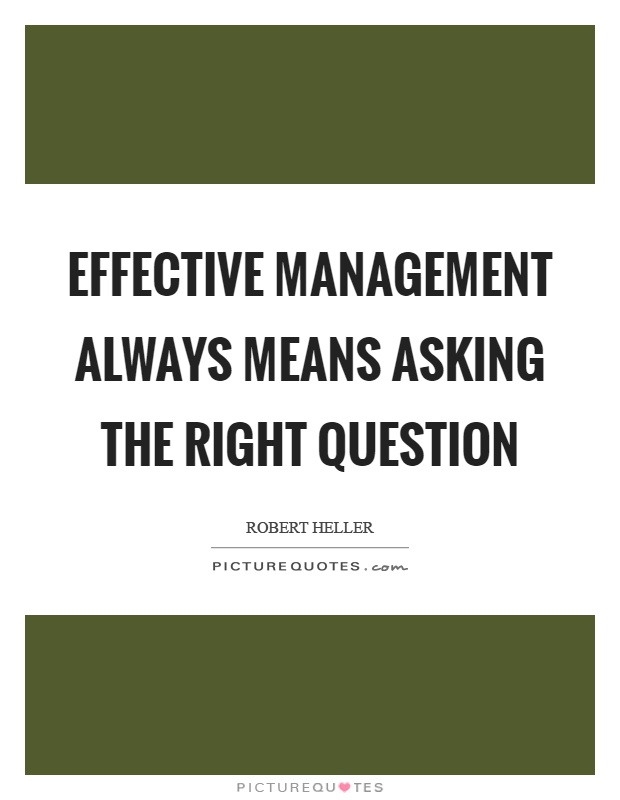 Effective management always means asking the right question Picture Quote #1