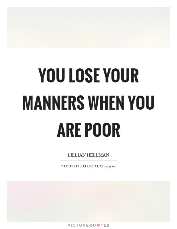 You lose your manners when you are poor Picture Quote #1