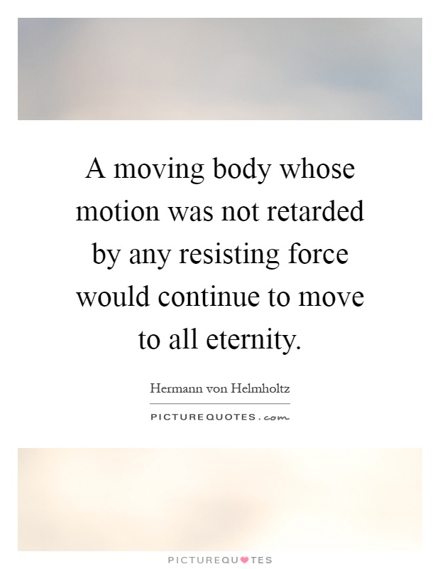 A moving body whose motion was not retarded by any resisting force would continue to move to all eternity Picture Quote #1