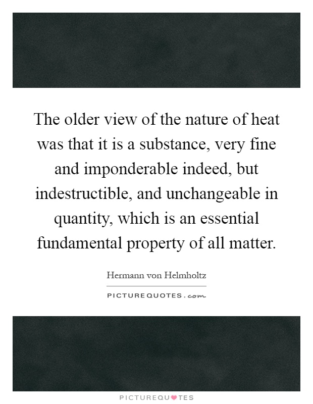 The older view of the nature of heat was that it is a substance, very fine and imponderable indeed, but indestructible, and unchangeable in quantity, which is an essential fundamental property of all matter Picture Quote #1