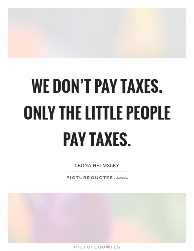 We don't pay taxes. Only the little people pay taxes Picture Quote #1