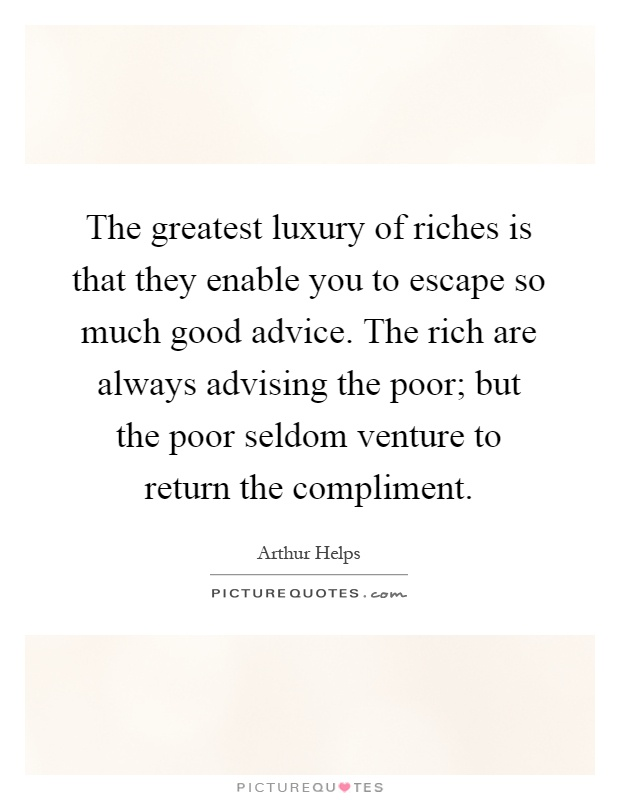 The greatest luxury of riches is that they enable you to escape so much good advice. The rich are always advising the poor; but the poor seldom venture to return the compliment Picture Quote #1