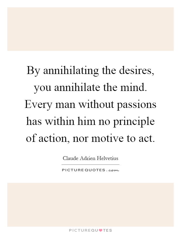 By annihilating the desires, you annihilate the mind. Every man without passions has within him no principle of action, nor motive to act Picture Quote #1