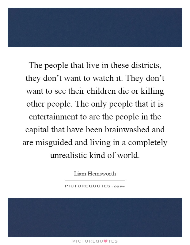 The people that live in these districts, they don't want to watch it. They don't want to see their children die or killing other people. The only people that it is entertainment to are the people in the capital that have been brainwashed and are misguided and living in a completely unrealistic kind of world Picture Quote #1