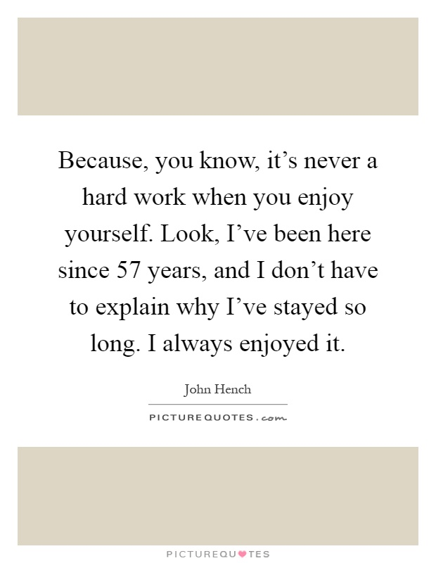 Because, you know, it's never a hard work when you enjoy yourself. Look, I've been here since 57 years, and I don't have to explain why I've stayed so long. I always enjoyed it Picture Quote #1