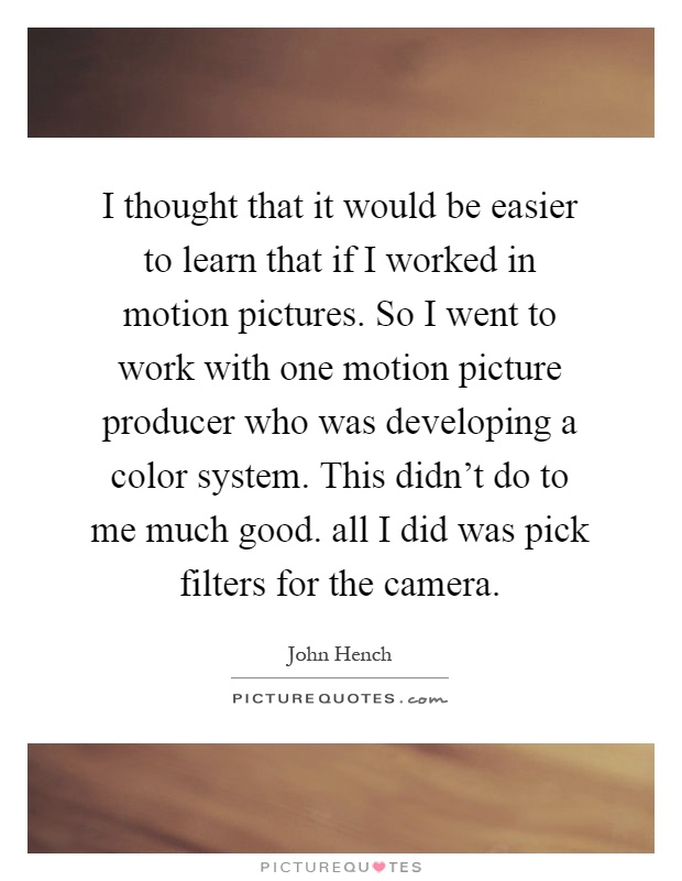 I thought that it would be easier to learn that if I worked in motion pictures. So I went to work with one motion picture producer who was developing a color system. This didn't do to me much good. all I did was pick filters for the camera Picture Quote #1