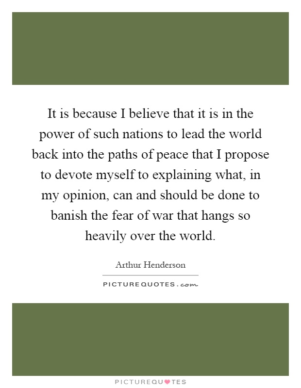It is because I believe that it is in the power of such nations to lead the world back into the paths of peace that I propose to devote myself to explaining what, in my opinion, can and should be done to banish the fear of war that hangs so heavily over the world Picture Quote #1