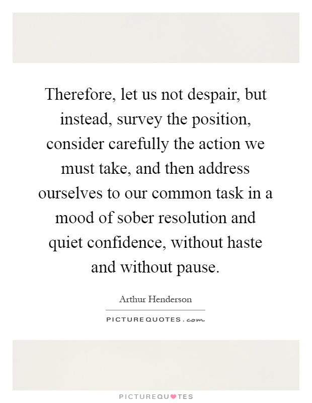 Therefore, let us not despair, but instead, survey the position, consider carefully the action we must take, and then address ourselves to our common task in a mood of sober resolution and quiet confidence, without haste and without pause Picture Quote #1