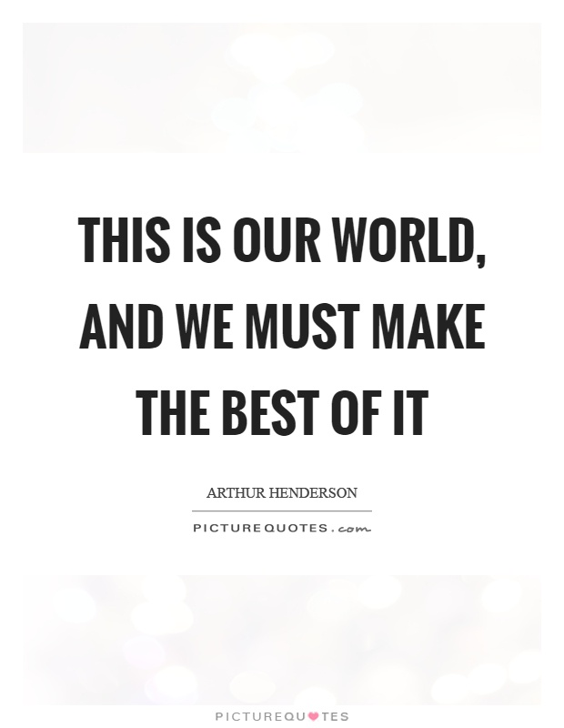 This is our world, and we must make the best of it Picture Quote #1