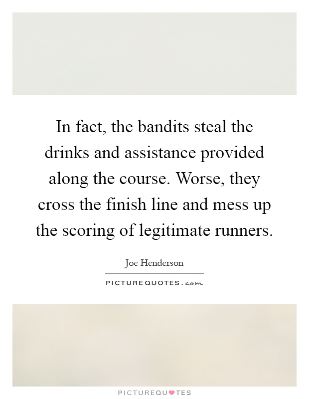 In fact, the bandits steal the drinks and assistance provided along the course. Worse, they cross the finish line and mess up the scoring of legitimate runners Picture Quote #1