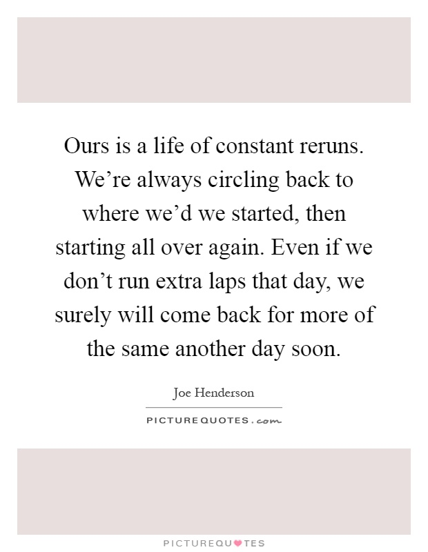 Ours is a life of constant reruns. We're always circling back to where we'd we started, then starting all over again. Even if we don't run extra laps that day, we surely will come back for more of the same another day soon Picture Quote #1