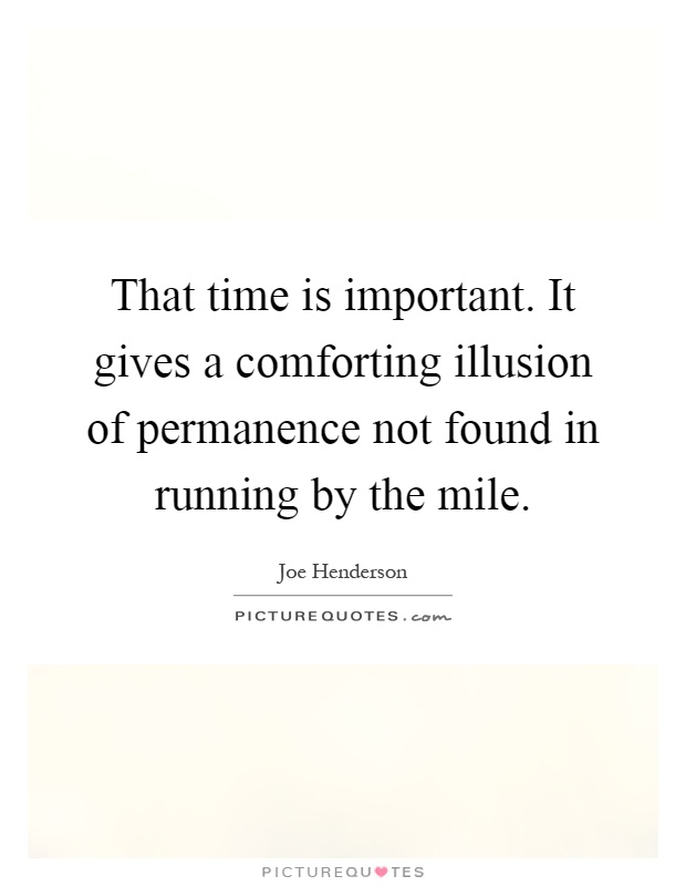 That time is important. It gives a comforting illusion of permanence not found in running by the mile Picture Quote #1
