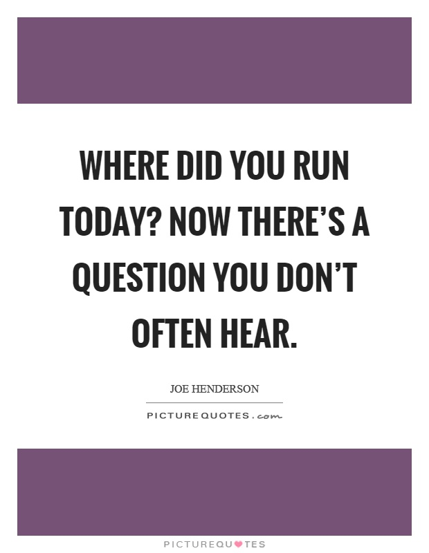 Where did you run today? Now there's a question you don't often hear Picture Quote #1