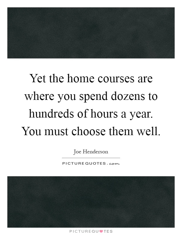 Yet the home courses are where you spend dozens to hundreds of hours a year. You must choose them well Picture Quote #1