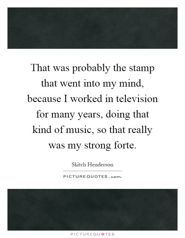 That was probably the stamp that went into my mind, because I worked in television for many years, doing that kind of music, so that really was my strong forte Picture Quote #1