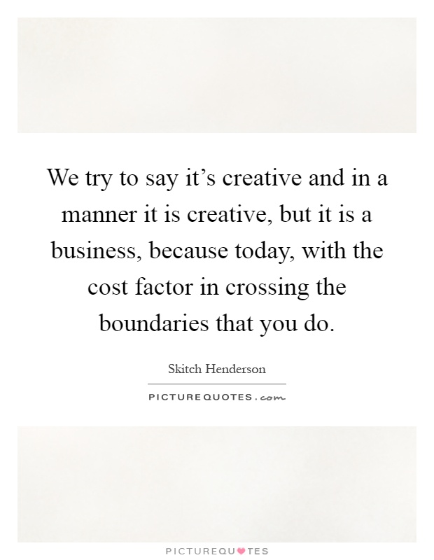 We try to say it's creative and in a manner it is creative, but it is a business, because today, with the cost factor in crossing the boundaries that you do Picture Quote #1