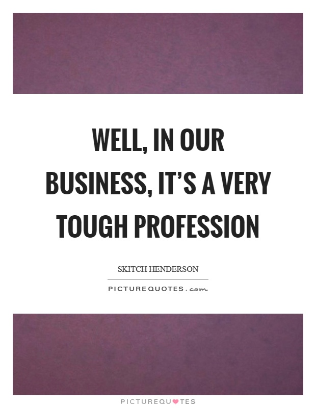 Well, in our business, it's a very tough profession Picture Quote #1