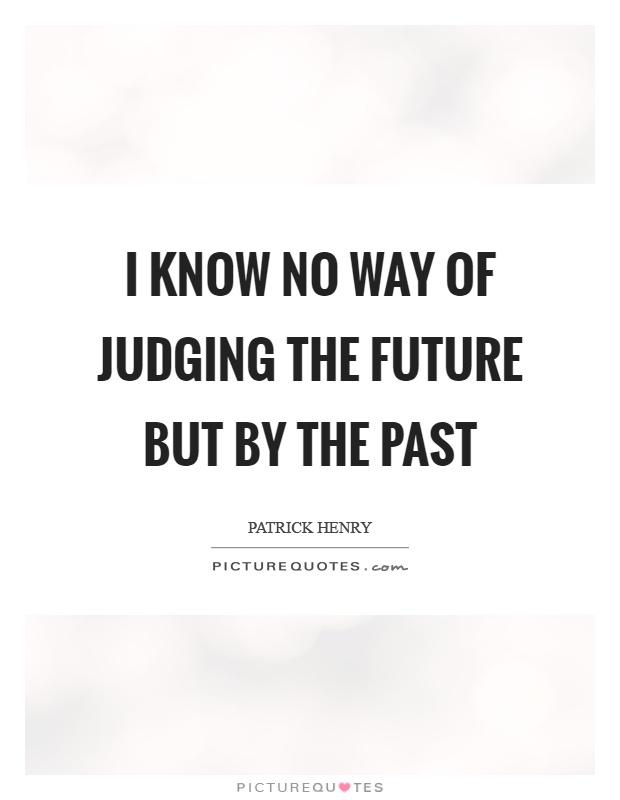 I know no way of judging the future but by the past Picture Quote #1