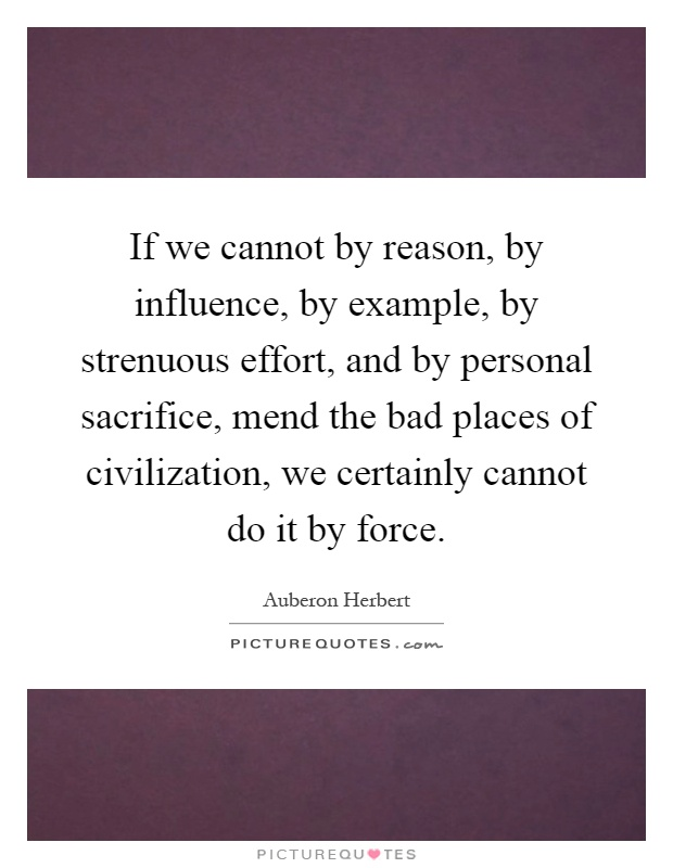 If we cannot by reason, by influence, by example, by strenuous effort, and by personal sacrifice, mend the bad places of civilization, we certainly cannot do it by force Picture Quote #1