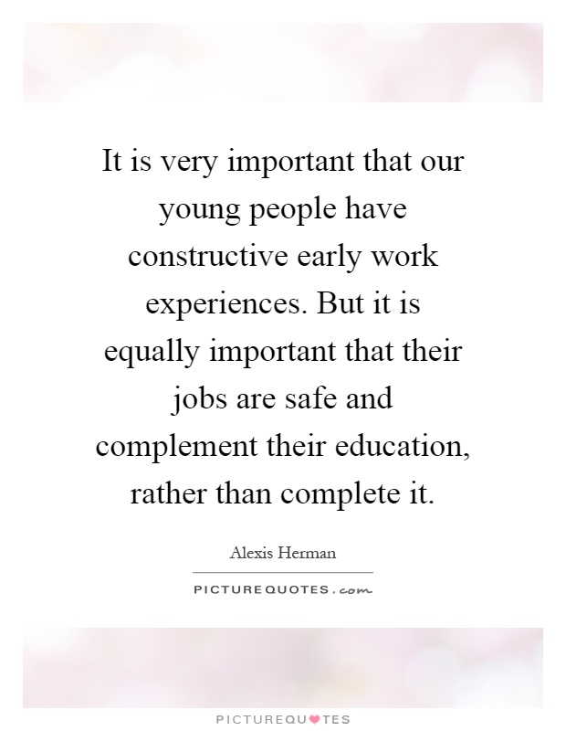 It is very important that our young people have constructive early work experiences. But it is equally important that their jobs are safe and complement their education, rather than complete it Picture Quote #1