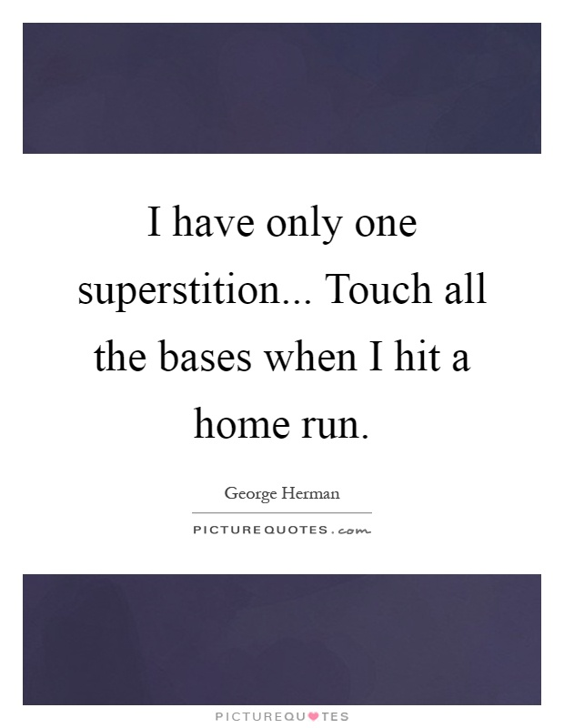 I have only one superstition... Touch all the bases when I hit a home run Picture Quote #1