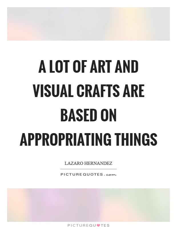 A lot of art and visual crafts are based on appropriating things Picture Quote #1