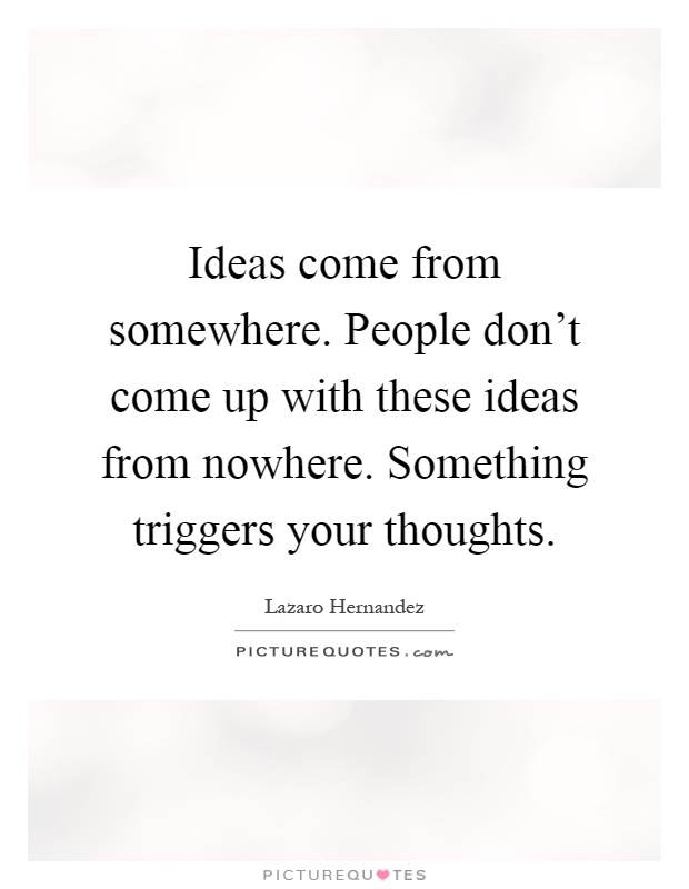 Ideas come from somewhere. People don't come up with these ideas from nowhere. Something triggers your thoughts Picture Quote #1