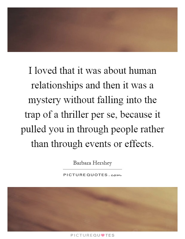 I loved that it was about human relationships and then it was a mystery without falling into the trap of a thriller per se, because it pulled you in through people rather than through events or effects Picture Quote #1