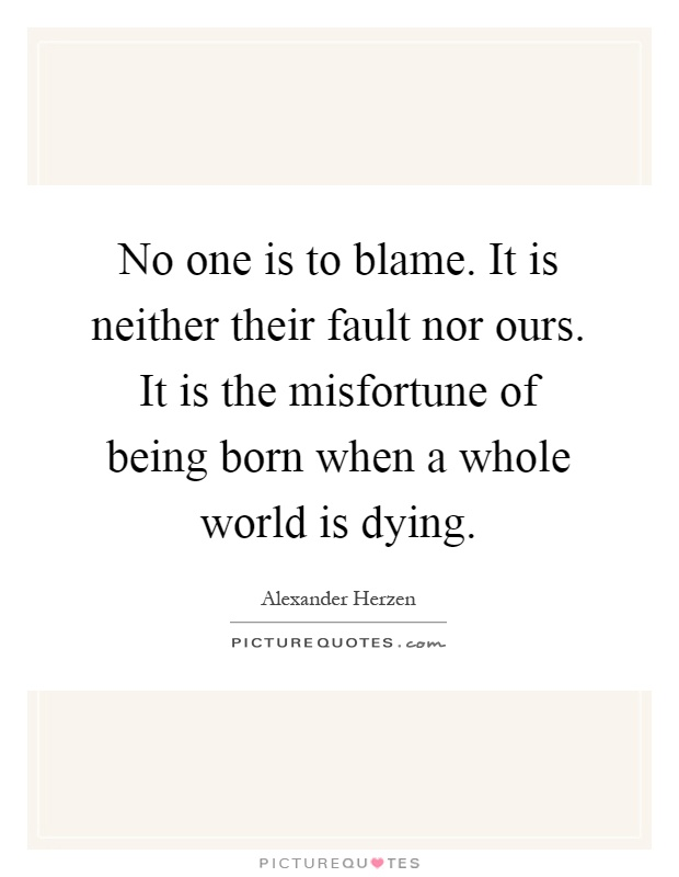 No one is to blame. It is neither their fault nor ours. It is the misfortune of being born when a whole world is dying Picture Quote #1