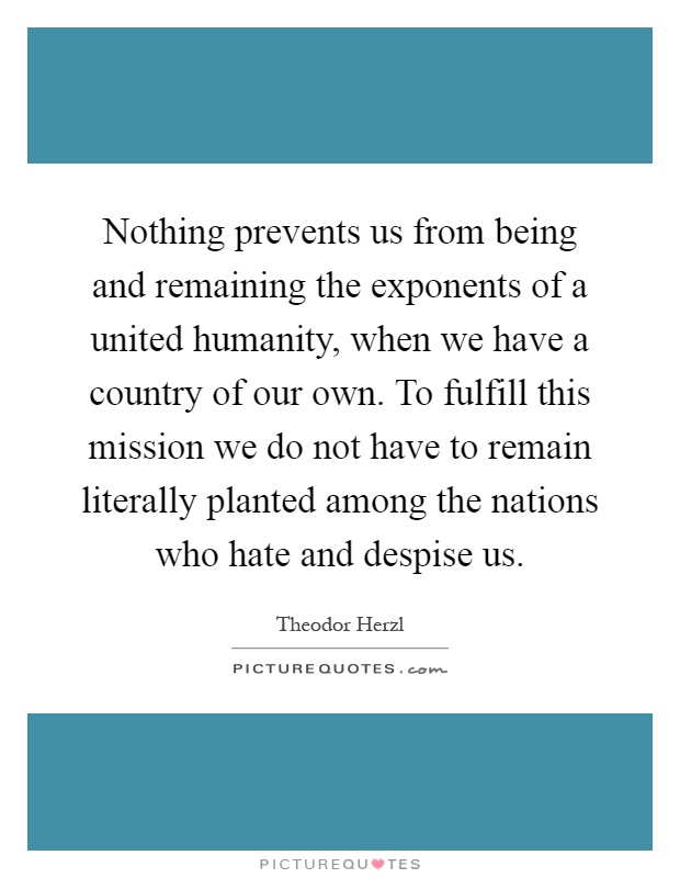 Nothing prevents us from being and remaining the exponents of a united humanity, when we have a country of our own. To fulfill this mission we do not have to remain literally planted among the nations who hate and despise us Picture Quote #1